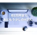月1万円まであともう少しのHさん。